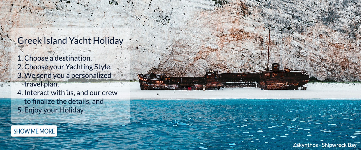 Greek Island Yacht Holiday Booking proces 1. Choose a destination, 2. Choose your Yachting Style, 3. We send you a personalized travel plan, 4. Interact with us, and our crew to finalize the details, and 5. Enjoy your Holiday.